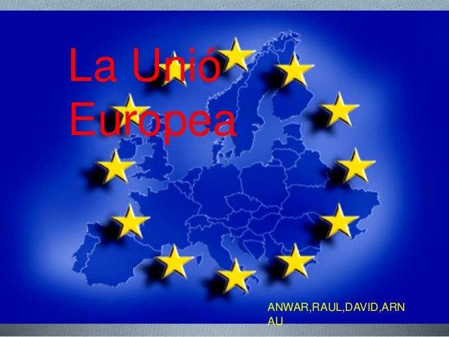 La Unió Europea ANWAR,RAUL,DAVID,ARN AU