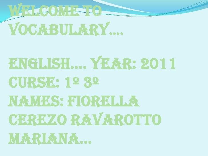 Welcometovocabulary….<br />English…. Year: 2011<br />Curse: 1º 3º <br />Names: Fiorella Cerezo Ravarotto Mariana…<br />Tea...