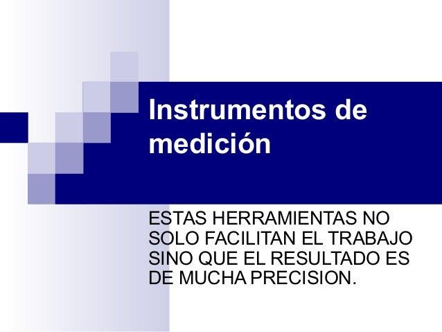 Instrumentos de medición ESTAS HERRAMIENTAS NO SOLO FACILITAN EL TRABAJO SINO QUE EL RESULTADO ES DE MUCHA PRECISION.