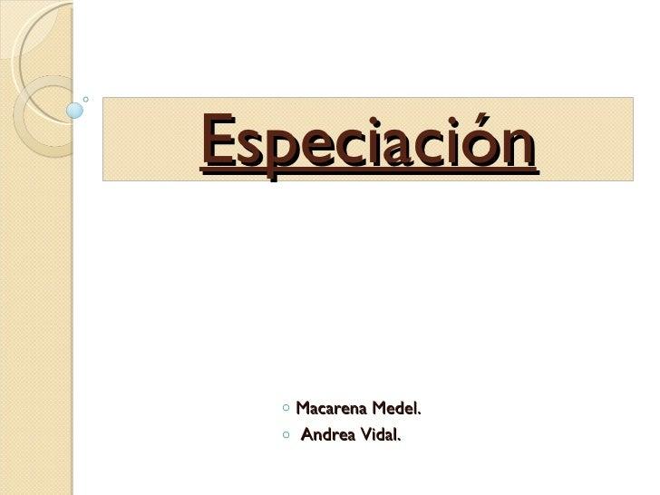 <ul><li>Macarena Medel. </li></ul><ul><li>Andrea Vidal. </li></ul>Especiación
