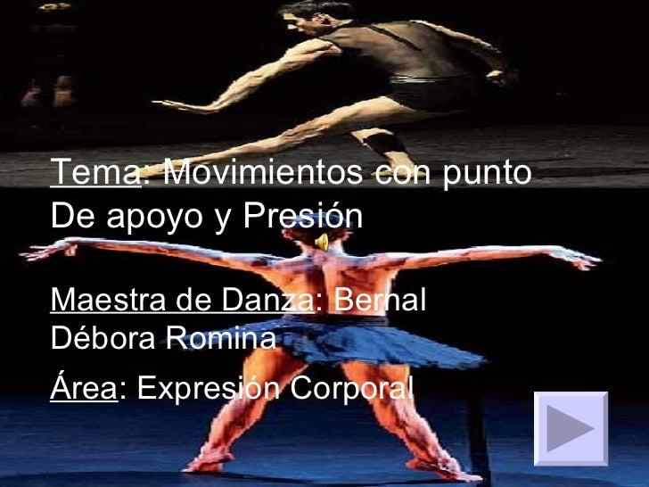 Tema : Movimientos con punto De apoyo y Presión Maestra de Danza : Bernal Débora Romina Área : Expresión Corporal