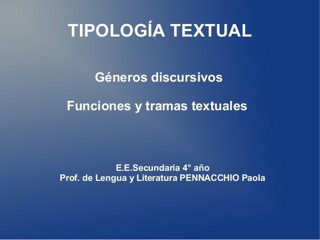 TIPOLOGÍA TEXTUALGéneros discursivosFunciones y tramas textualesE.E.Secundaria 4° añoProf. de Lengua y Literatura PENNACCH...