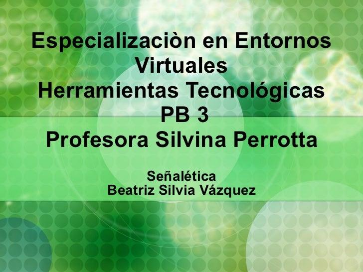 Especializaciòn en Entornos Virtuales Herramientas Tecnológicas  PB 3 Profesora Silvina Perrotta Señalética Beatriz Silvia...
