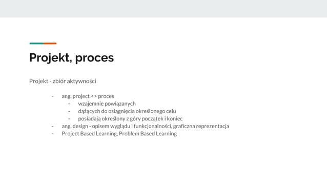 Projekt, proces Projekt - zbiór aktywności - ang. project <> proces - wzajemnie powiązanych - dążących do osiągnięcia okre...