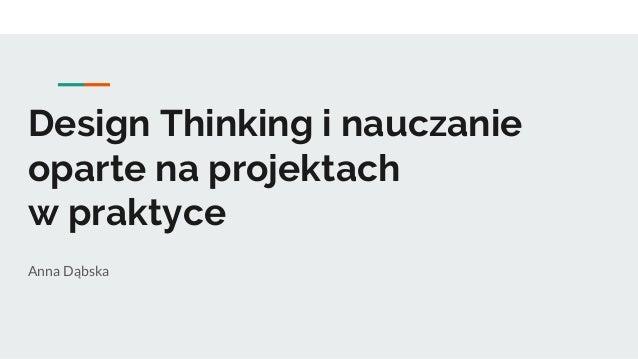 Design Thinking i nauczanie oparte na projektach w praktyce Anna Dąbska