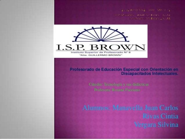 Profesorado de Educación Especial con Orientación enDiscapacitados Intelectuales.Cátedra: Tecnología y sus didácticasProfe...