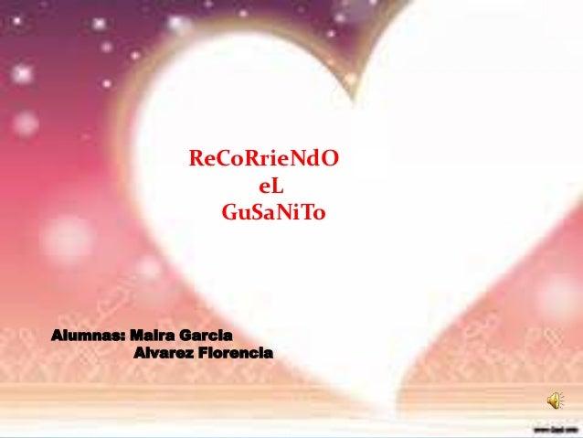 ReCoRrieNdO                     eL                  GuSaNiToAlumnas: Maira Garcia         Alvarez Florencia