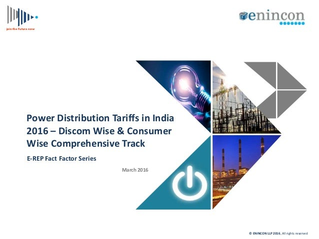 join the Future now Power Distribution Tariffs in India 2016 – Discom Wise & Consumer Wise Comprehensive Track E-REP Fact ...