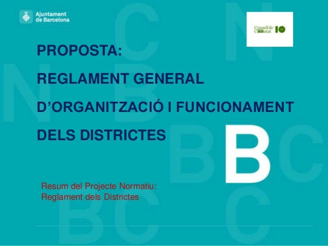 PROPOSTA: REGLAMENT GENERAL D'ORGANITZACIÓ I FUNCIONAMENT DELS DISTRICTES  Resum del Projecte Normatiu: Reglament dels Dis...