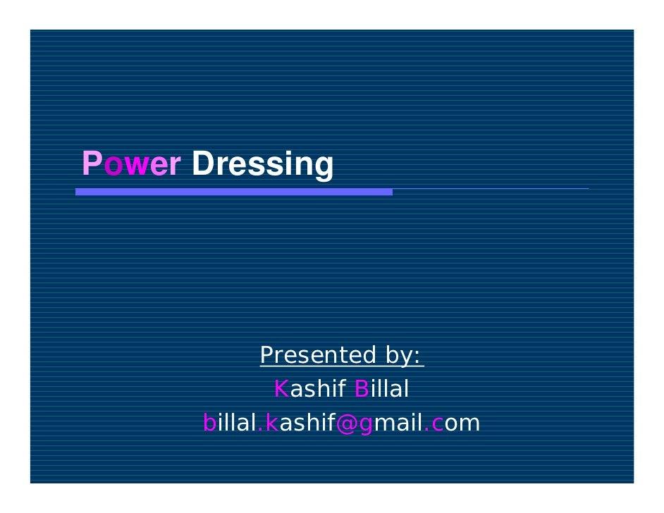 Power Dressing                 Presented by:               Kashif Billal       billal.kashif@gmail.com