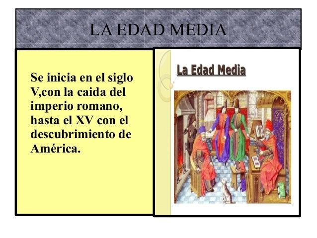 LA EDAD MEDIA  Se inicia en el siglo  V,con la caida del  imperio romano,  hasta el XV con el  descubrimiento de  América.