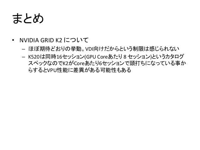 まとめ • NVIDIA GRID K2 について – ほぼ期待どおりの挙動。VDI向けだからという制限は感じられない – K520は同時16セッション(GPU Coreあたり 8 セッション)というカタログ スペックなのでK2がCoreあたり...