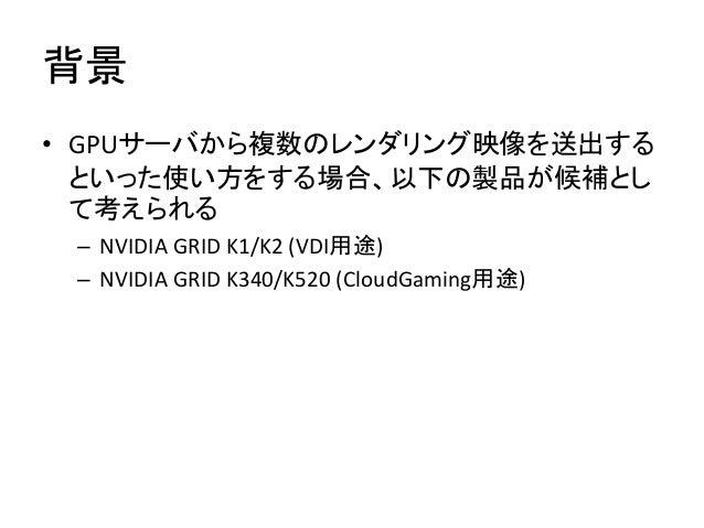 背景 • GPUサーバから複数のレンダリング映像を送出する といった使い方をする場合、以下の製品が候補とし て考えられる – NVIDIA GRID K1/K2 (VDI用途) – NVIDIA GRID K340/K520 (CloudGam...