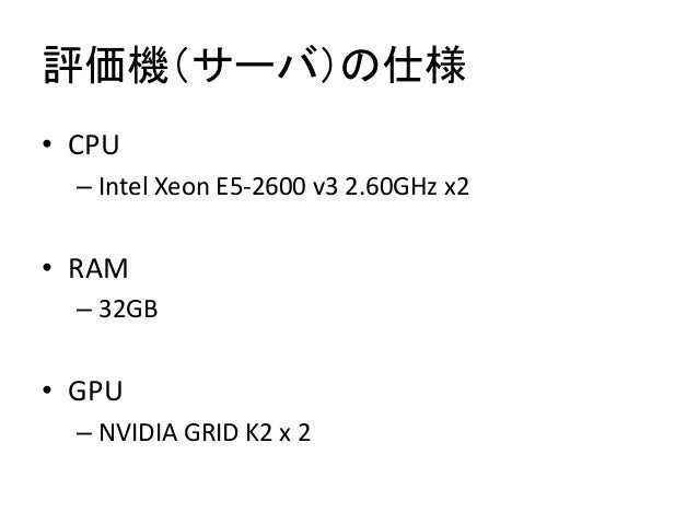 評価機(サーバ)の仕様 • CPU – Intel Xeon E5-2600 v3 2.60GHz x2 • RAM – 32GB • GPU – NVIDIA GRID K2 x 2
