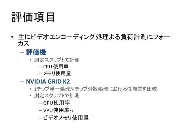 評価項目 • 主にビデオエンコーディング処理よる負荷計測にフォー カス – 評価機 • 測定スクリプトで計測 – CPU 使用率 – メモリ使用量 – NVIDIA GRID K2 • 1チップ単一処理/4チップ分散処理における性能差を比較 •...
