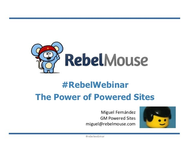 #RebelWebinar The Power of Powered Sites Miguel Fernández GM Powered Sites miguel@rebelmouse.com #rebelwebinar