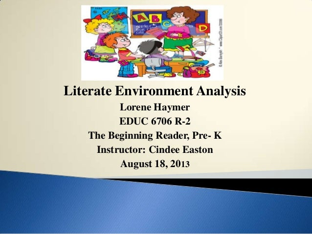 Literate Environment Analysis Lorene Haymer EDUC 6706 R-2 The Beginning Reader, Pre- K Instructor: Cindee Easton August 18...