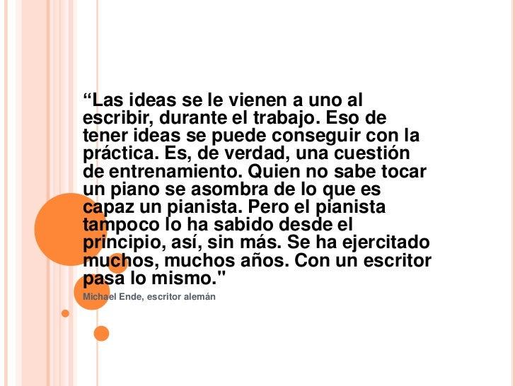 """""""Las ideas se le vienen a uno alescribir, durante el trabajo. Eso detener ideas se puede conseguir con lapráctica. Es, de ..."""