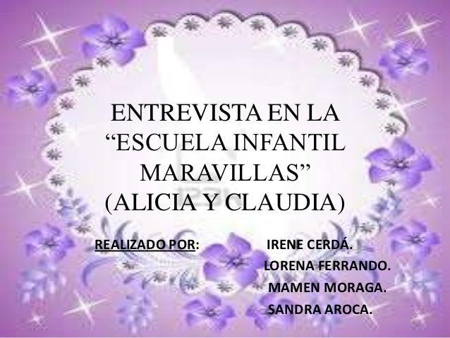 """ENTREVISTA EN LA """"ESCUELA INFANTIL    MARAVILLAS"""" (ALICIA Y CLAUDIA)REALIZADO POR:    IRENE CERDÁ.                 LORENA ..."""