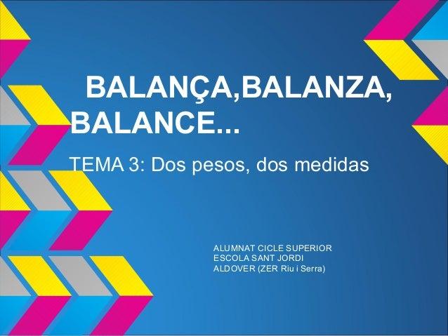 BALANÇA,BALANZA,BALANCE...TEMA 3: Dos pesos, dos medidasALUMNAT CICLE SUPERIORESCOLA SANT JORDIALDOVER (ZER Riu i Serra)