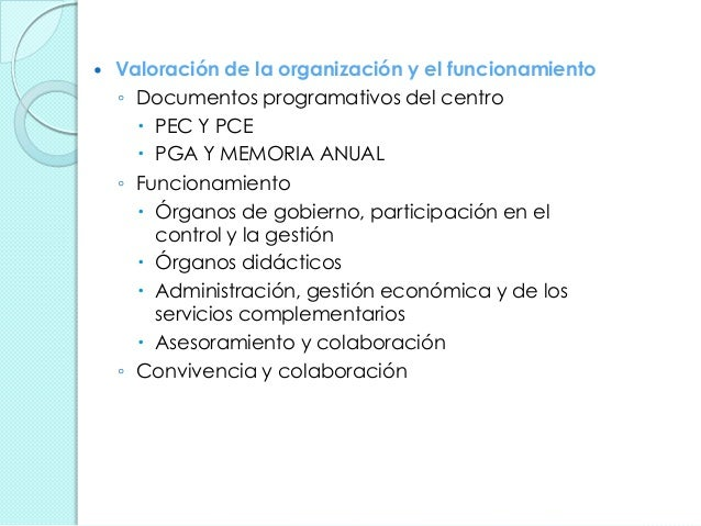  Valoración de la organización y el funcionamiento ◦ Documentos programativos del centro  PEC Y PCE  PGA Y MEMORIA ANUA...