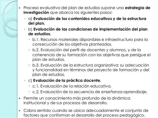  Proceso evaluativo del plan de estudios supone una estrategia de investigación que abarca los siguientes pasos: ◦ a) Eva...