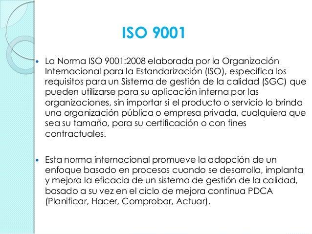 ISO 9001  La Norma ISO 9001:2008 elaborada por la Organización Internacional para la Estandarización (ISO), especifica lo...