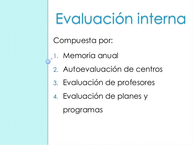 Evaluación interna Compuesta por: 1. Memoria anual 2. Autoevaluación de centros 3. Evaluación de profesores 4. Evaluación ...