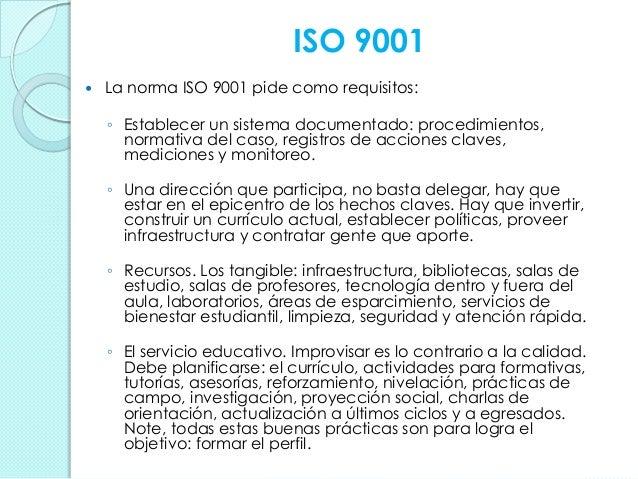 ISO 9001  La norma ISO 9001 pide como requisitos: ◦ Establecer un sistema documentado: procedimientos, normativa del caso...
