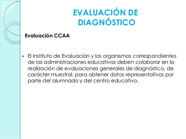 EVALUACIÓN DE DIAGNÓSTICO Evaluación CCAA  El Instituto de Evaluación y los organismos correspondientes de las administra...