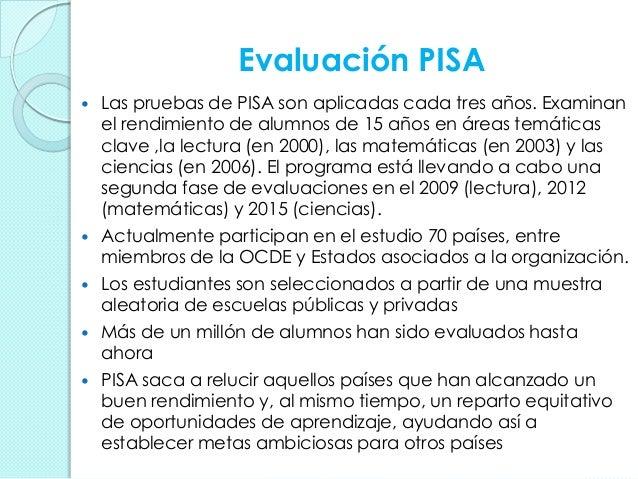 Evaluación PISA  Las pruebas de PISA son aplicadas cada tres años. Examinan el rendimiento de alumnos de 15 años en áreas...
