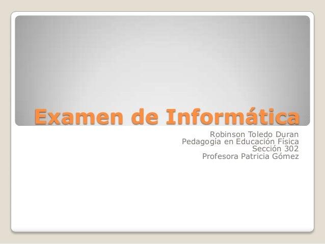 Examen de Informática Robinson Toledo Duran Pedagogía en Educación Física Sección 302 Profesora Patricia Gómez