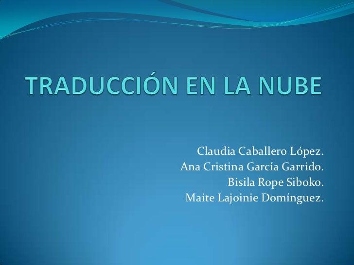 TRADUCCIÓN EN LA NUBE<br />Claudia Caballero López.<br />Ana Cristina García Garrido.<br />BisilaRopeSiboko.<br />Maite La...
