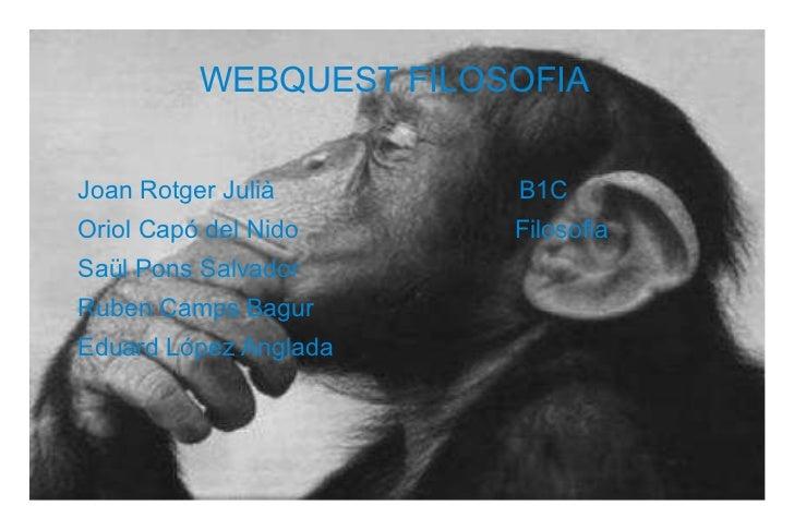 WEBQUEST FILOSOFIA Joan Rotger Julià  B1C Oriol Capó del Nido  Filosofia Saül Pons Salvador Ruben Camps Bagur Eduard López...