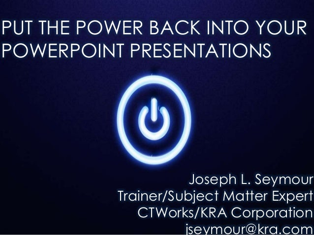 PUT THE POWER BACK INTO YOURPOWERPOINT PRESENTATIONSJoseph L. SeymourTrainer/Subject Matter ExpertCTWorks/KRA Corporationj...