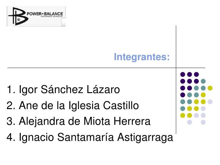 Integrantes:<br />1. Igor Sánchez Lázaro<br />2. Ane de la Iglesia Castillo<br />3. Alejandra de Miota Herrera<br />4. Ig...