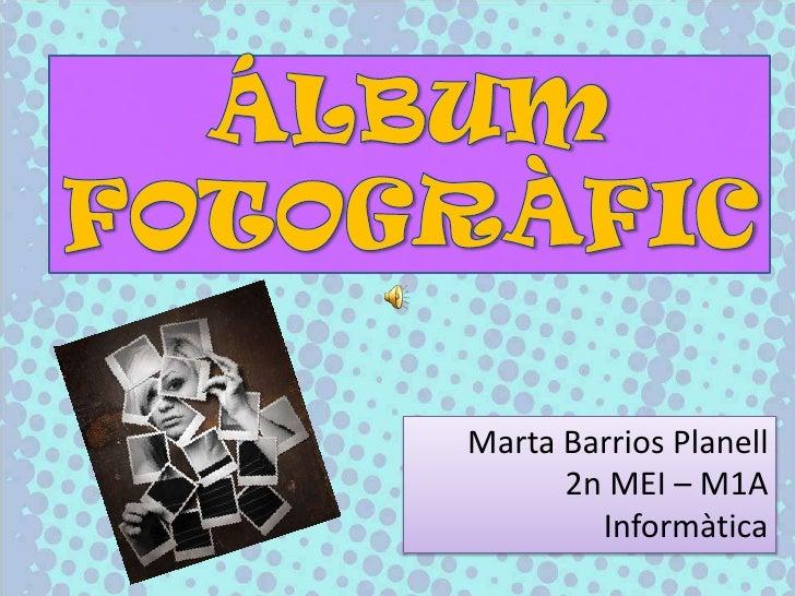 ÁLBUM<br />FOTOGRÀFIC<br />Marta Barrios Planell<br />2n MEI – M1A<br />Informàtica<br />