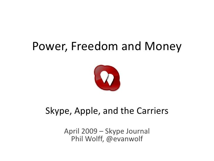 Power, Freedom and Money      Skype, Apple, and the Carriers       April 2009 – Skype Journal         Phil Wolff, @evanwolf