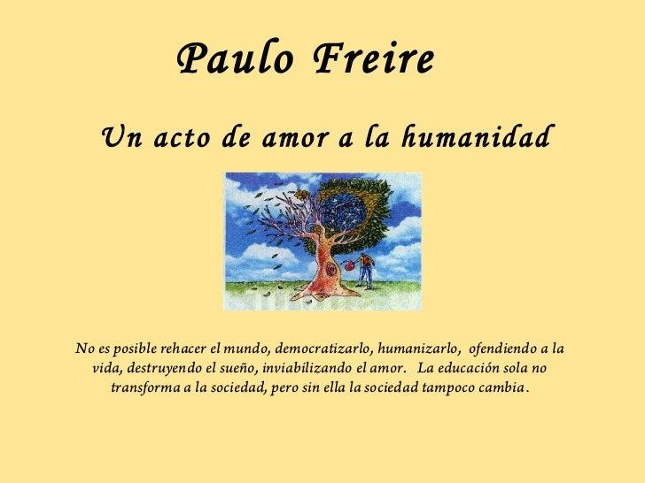Paulo Freire   Un acto de amor a la humanidadNo es posible rehacer el mundo, democratizarlo, humanizarlo, ofendiendo a la ...