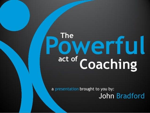 Powerful    The   act of              Coachinga presentation brought to you by:                        John Bradford