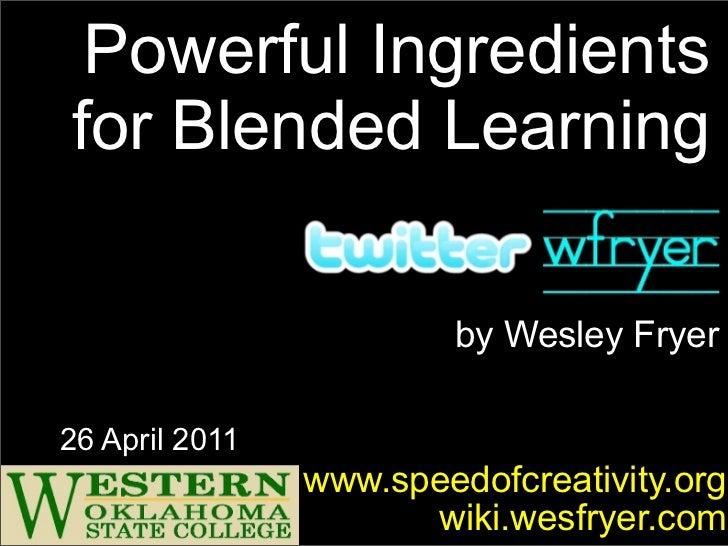 Powerful Ingredientsfor Blended Learning                        by Wesley Fryer26 April 2011                www.speedofcre...