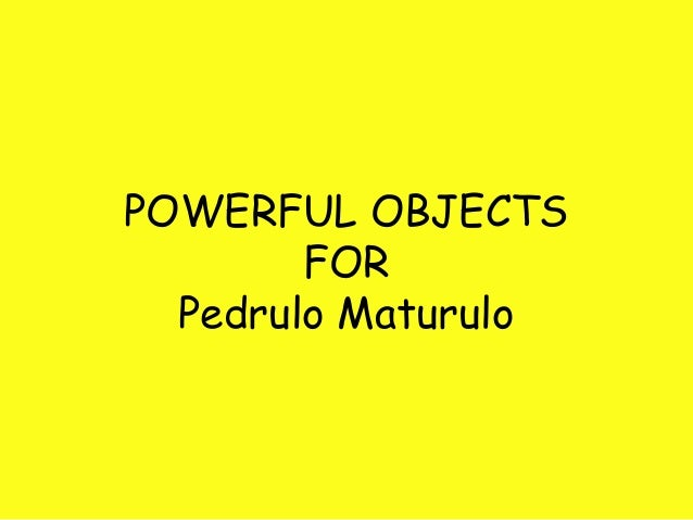 POWERFUL OBJECTS FOR Pedrulo Maturulo