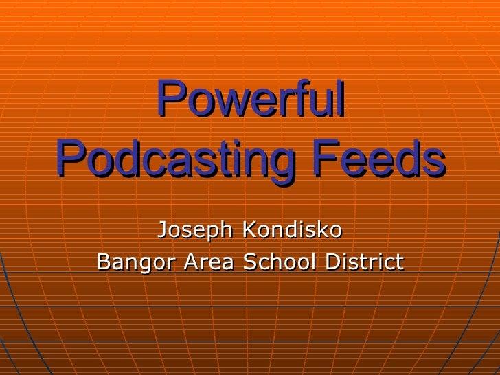 Powerful Podcasting Feeds Joseph Kondisko Bangor Area School District