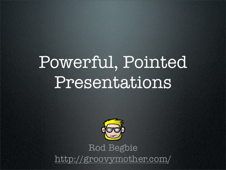 Powerful, Pointed  Presentations            Rod Begbie  http://groovymother.com/
