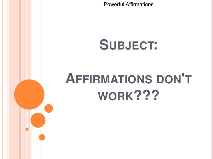 Powerful Affirmations <br />Subject:Affirmations don't work???<br />