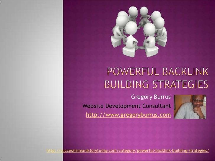 Powerful Backlink Building Strategies<br />Gregory Burrus<br />Website Development Consultant<br />http://www.gregoryburru...