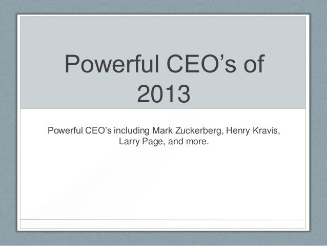 Powerful CEO's of        2013Powerful CEO's including Mark Zuckerberg, Henry Kravis,                 Larry Page, and more.