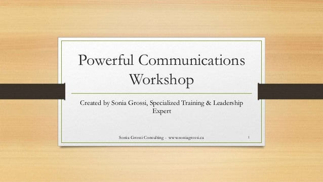 Powerful Communications Workshop Created by Sonia Grossi, Specialized Training & Leadership Expert Sonia Grossi Consulting...