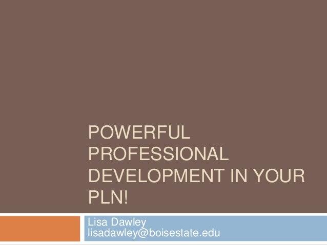 POWERFUL PROFESSIONAL DEVELOPMENT IN YOUR PLN! Lisa Dawley lisadawley@boisestate.edu