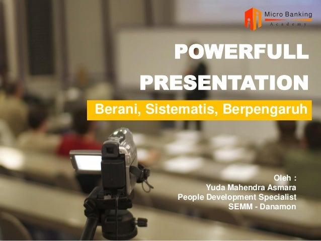 POWERFULL PRESENTATION Berani, Sistematis, Berpengaruh Oleh : Yuda Mahendra Asmara People Development Specialist SEMM - Da...